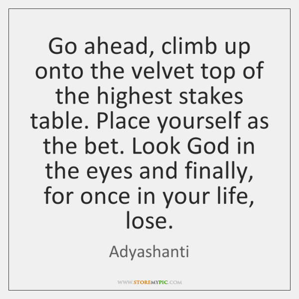 Go ahead, climb up onto the velvet top of the highest stakes ...