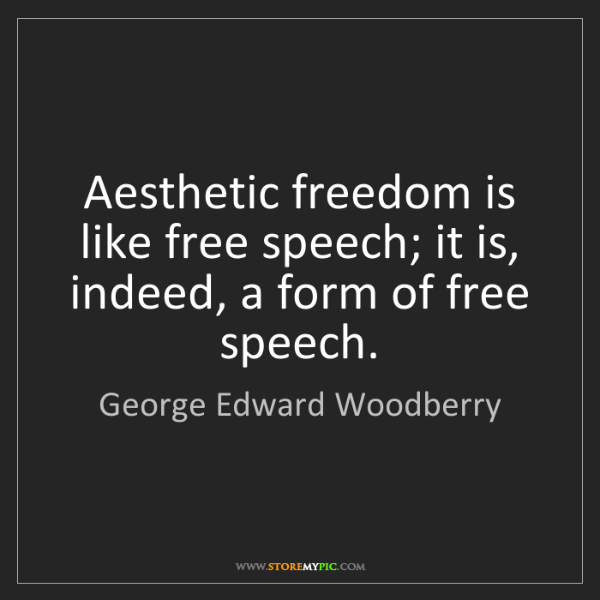 George Edward Woodberry: Aesthetic freedom is like free speech; it is, indeed,...
