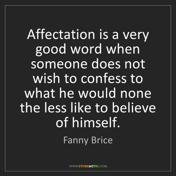 Fanny Brice: Affectation is a very good word when someone does not...