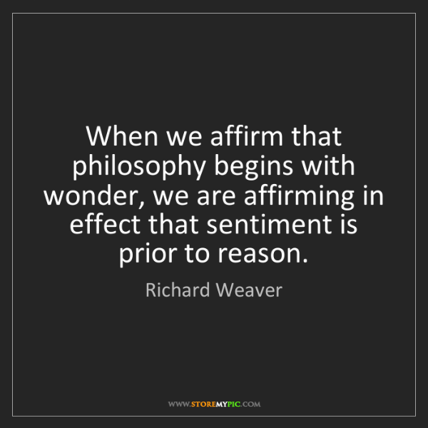 Richard Weaver: When we affirm that philosophy begins with wonder, we...