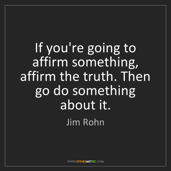 Jim Rohn: If you're going to affirm something, affirm the truth....