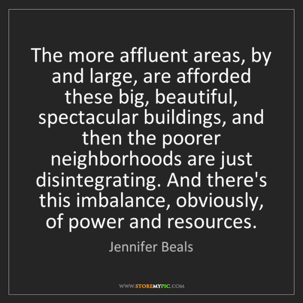 Jennifer Beals: The more affluent areas, by and large, are afforded these...