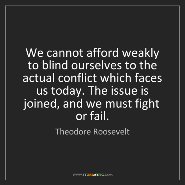 Theodore Roosevelt: We cannot afford weakly to blind ourselves to the actual...
