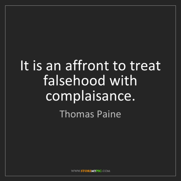 Thomas Paine: It is an affront to treat falsehood with complaisance.