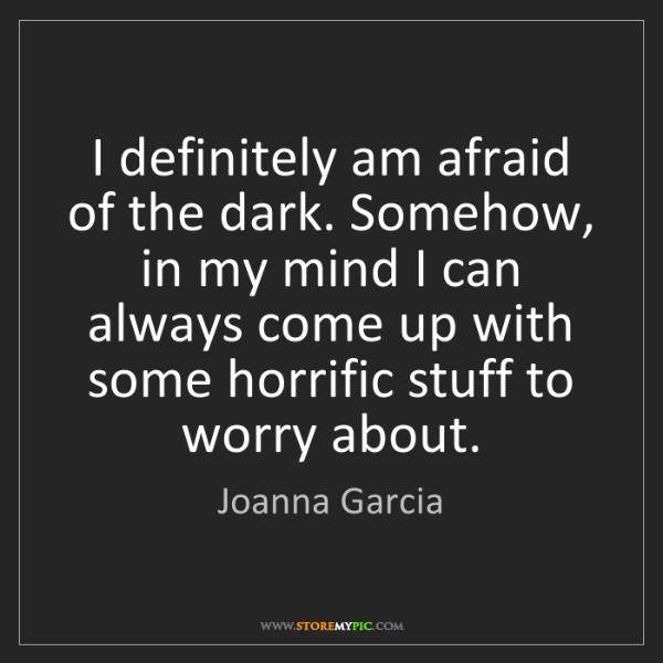 Joanna Garcia: I definitely am afraid of the dark. Somehow, in my mind...