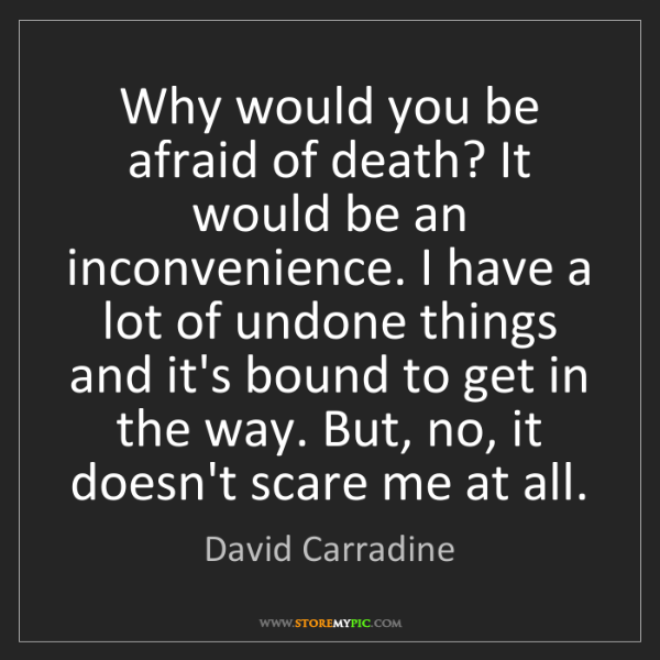 David Carradine: Why would you be afraid of death? It would be an inconvenience....