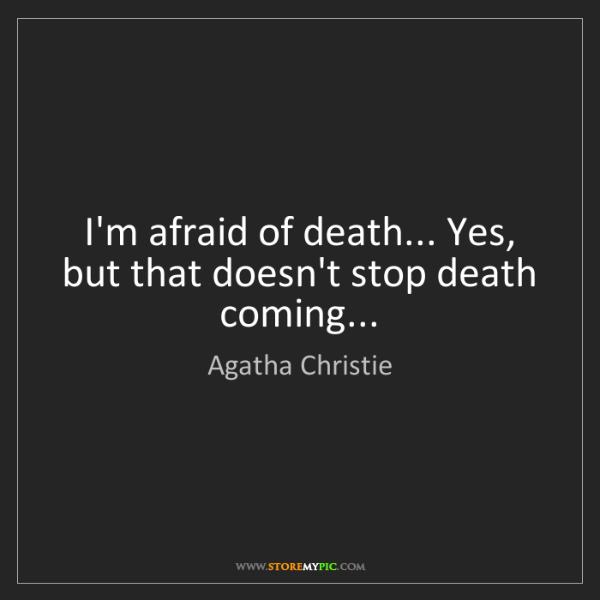 Agatha Christie: I'm afraid of death... Yes, but that doesn't stop death...