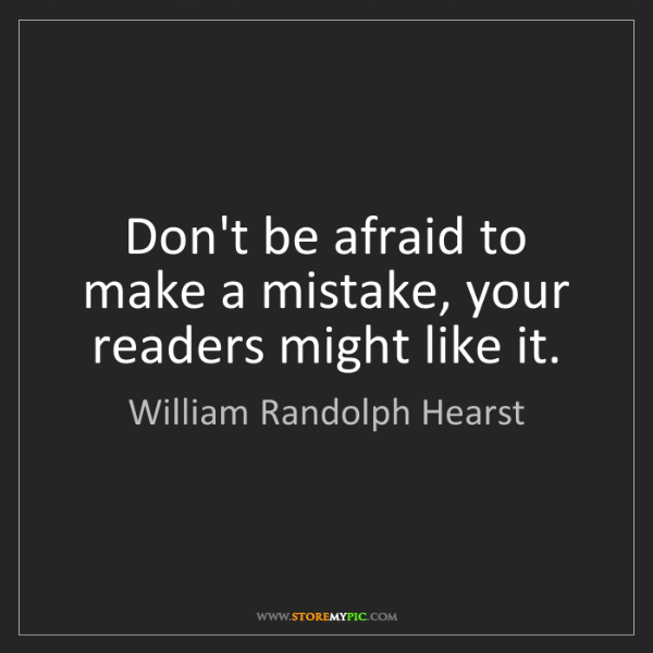 William Randolph Hearst: Don't be afraid to make a mistake, your readers might...