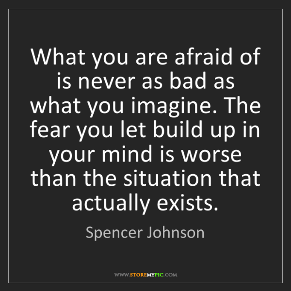Spencer Johnson: What you are afraid of is never as bad as what you imagine....