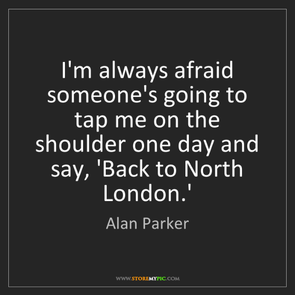 Alan Parker: I'm always afraid someone's going to tap me on the shoulder...