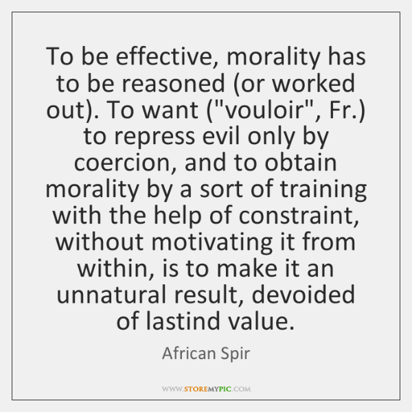 To be effective, morality has to be reasoned (or worked out). To ...