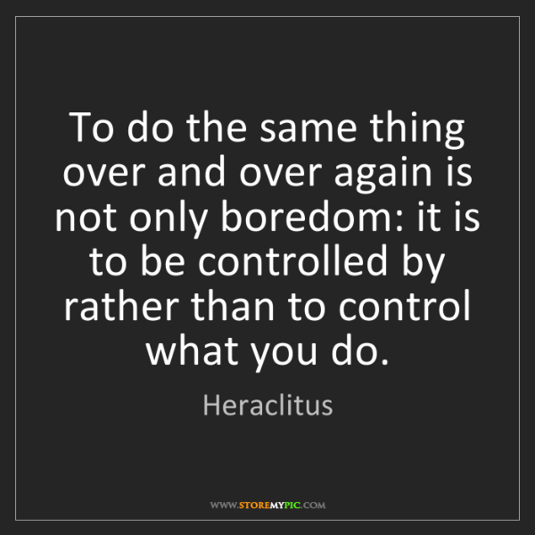 Heraclitus: To do the same thing over and over again is not only...
