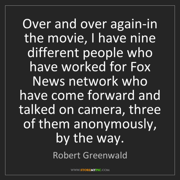 Robert Greenwald: Over and over again-in the movie, I have nine different...