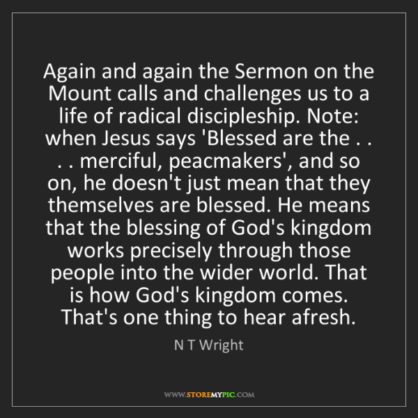 N T Wright: Again and again the Sermon on the Mount calls and challenges...