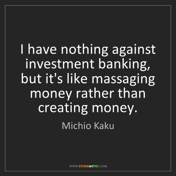 Michio Kaku: I have nothing against investment banking, but it's like...
