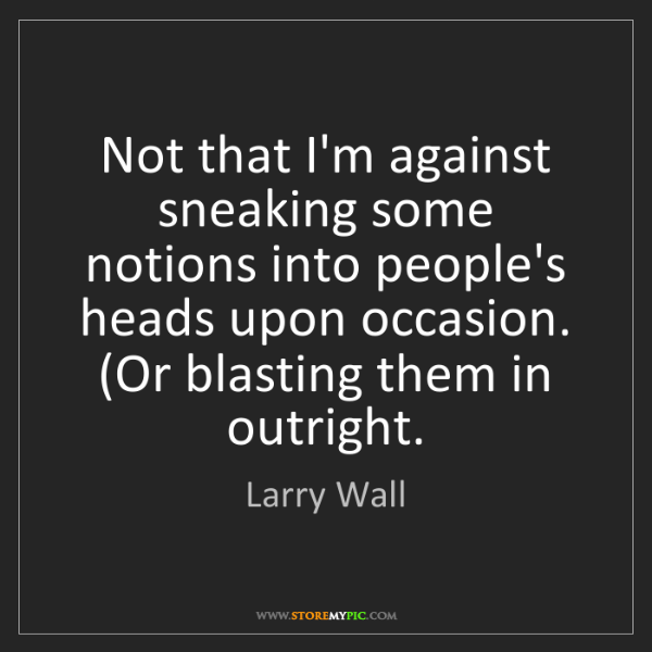 Larry Wall: Not that I'm against sneaking some notions into people's...