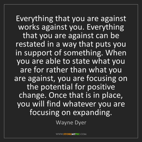 Wayne Dyer: Everything that you are against works against you. Everything...