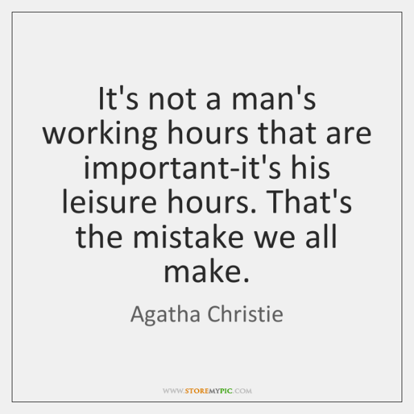It's not a man's working hours that are important-it's his leisure hours. ...