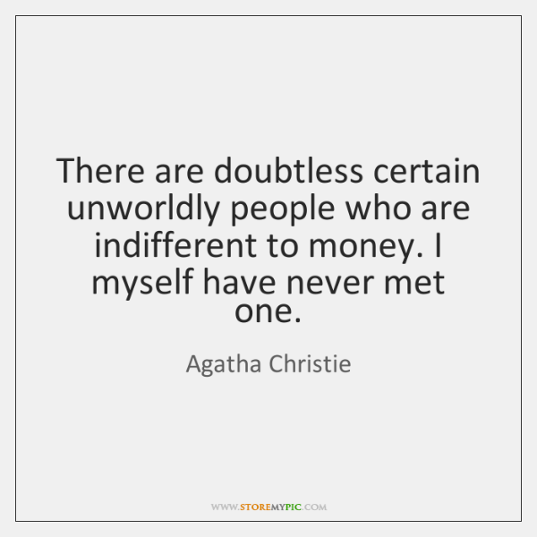 There are doubtless certain unworldly people who are indifferent to money. I ...