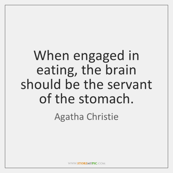When engaged in eating, the brain should be the servant of the ...