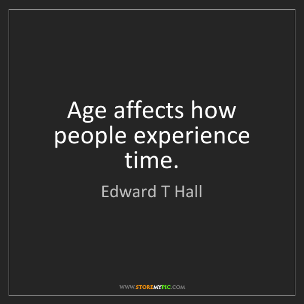 Edward T Hall: Age affects how people experience time.