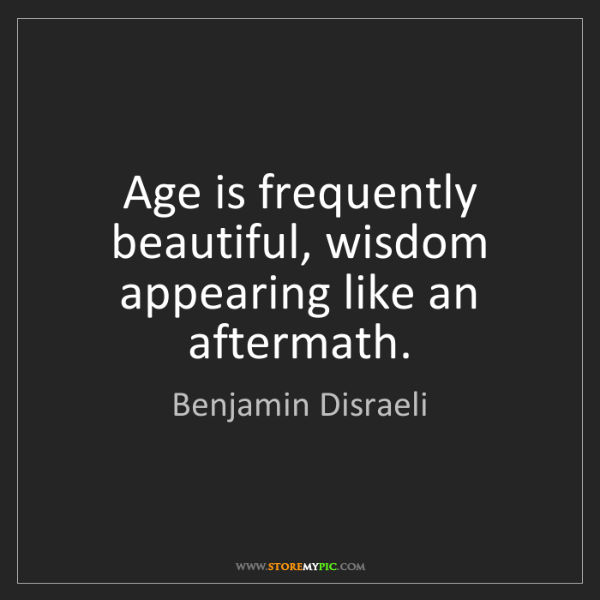 Benjamin Disraeli: Age is frequently beautiful, wisdom appearing like an...