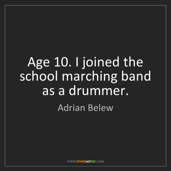 Adrian Belew: Age 10. I joined the school marching band as a drummer.
