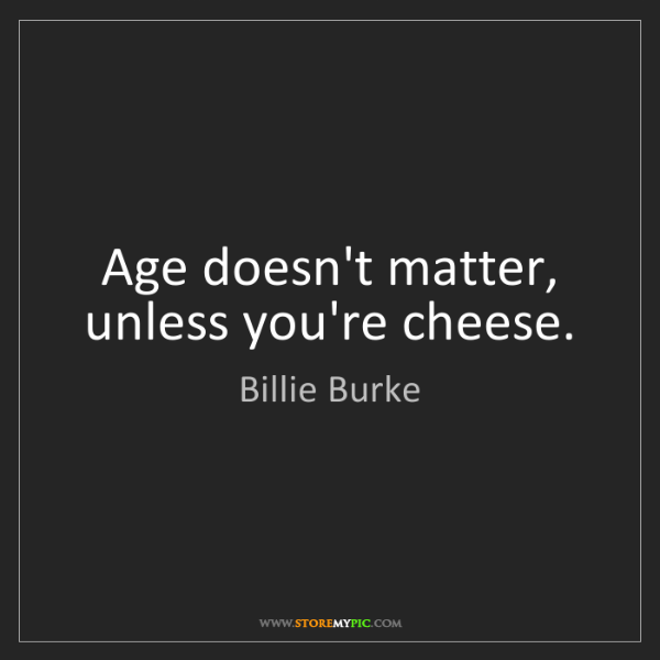Billie Burke: Age doesn't matter, unless you're cheese.