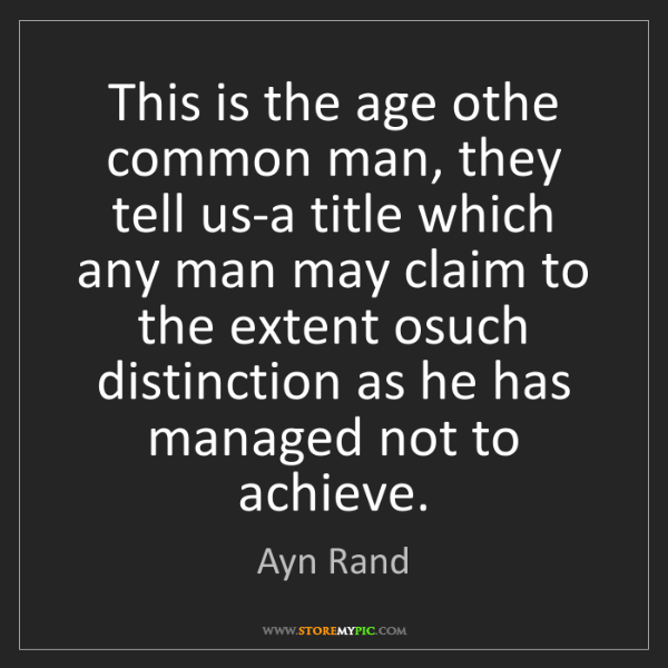 Ayn Rand: This is the age othe common man, they tell us-a title...