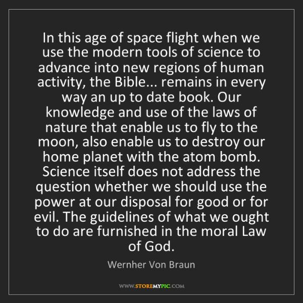 Wernher Von Braun: In this age of space flight when we use the modern tools...