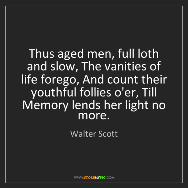 Walter Scott: Thus aged men, full loth and slow, The vanities of life...