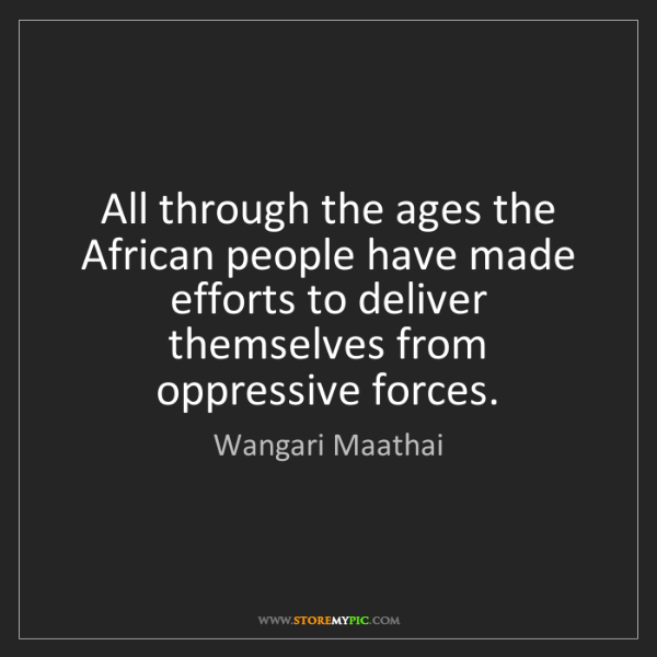 Wangari Maathai: All through the ages the African people have made efforts...