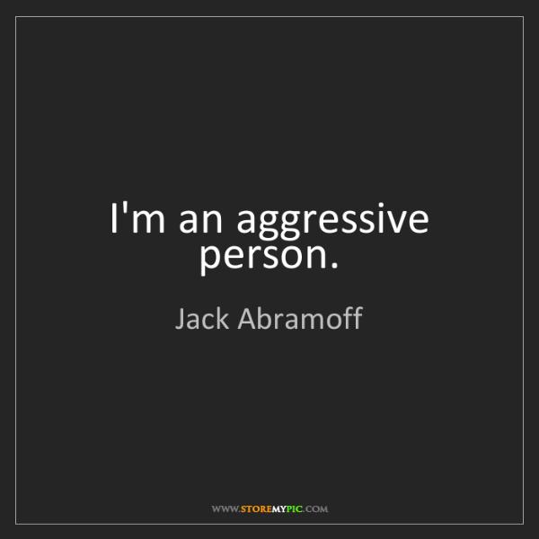 Jack Abramoff: I'm an aggressive person.