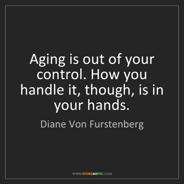 Diane Von Furstenberg: Aging is out of your control. How you handle it, though,...