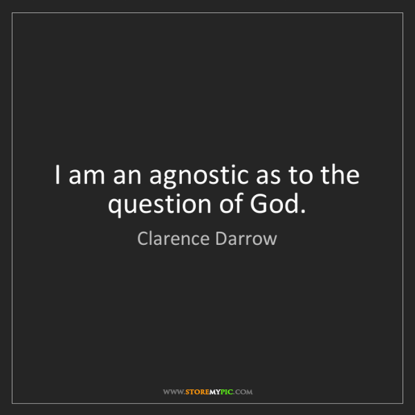Clarence Darrow: I am an agnostic as to the question of God.