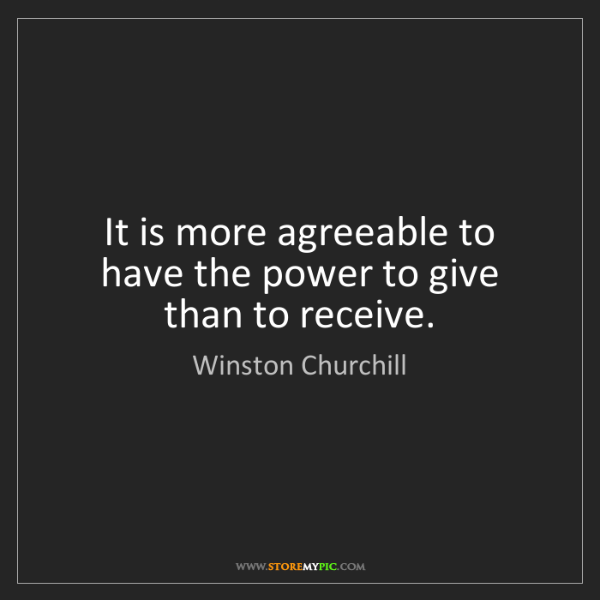 Winston Churchill: It is more agreeable to have the power to give than to...