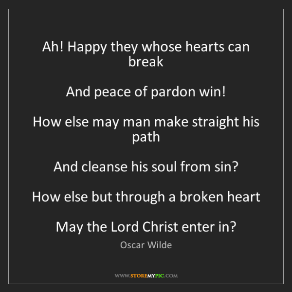 Oscar Wilde: Ah! Happy they whose hearts can break  And peace of pardon...