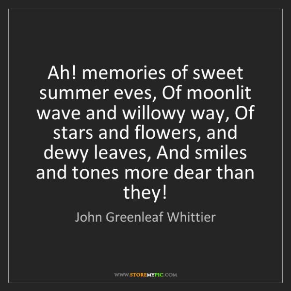 John Greenleaf Whittier: Ah! memories of sweet summer eves, Of moonlit wave and...