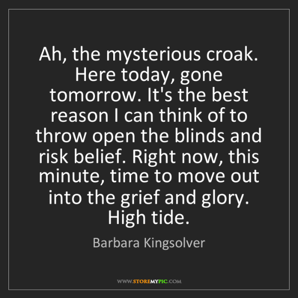 Barbara Kingsolver: Ah, the mysterious croak. Here today, gone tomorrow....