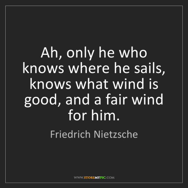 Friedrich Nietzsche: Ah, only he who knows where he sails, knows what wind...