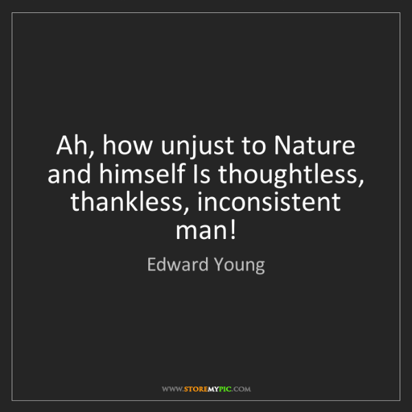 Edward Young: Ah, how unjust to Nature and himself Is thoughtless,...