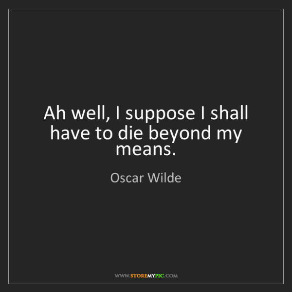Oscar Wilde: Ah well, I suppose I shall have to die beyond my means.