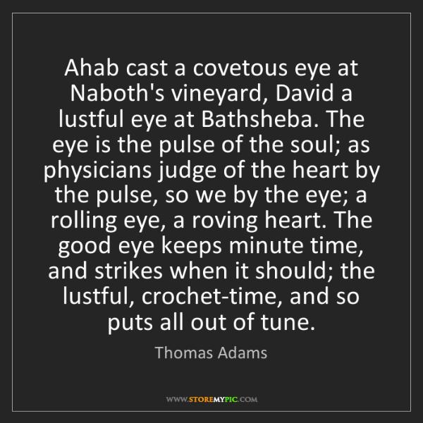 Thomas Adams: Ahab cast a covetous eye at Naboth's vineyard, David...