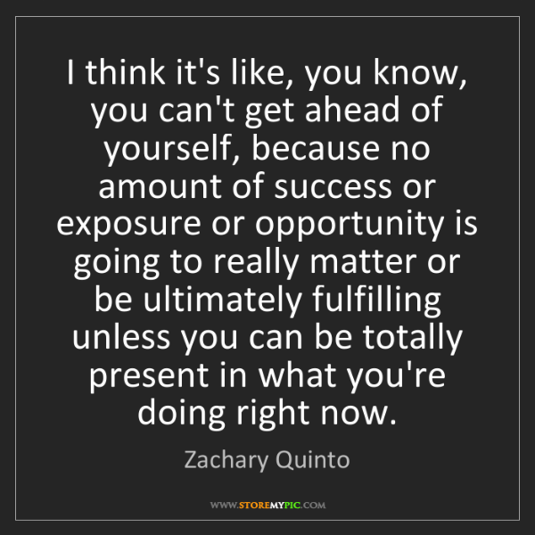 Zachary Quinto: I think it's like, you know, you can't get ahead of yourself,...