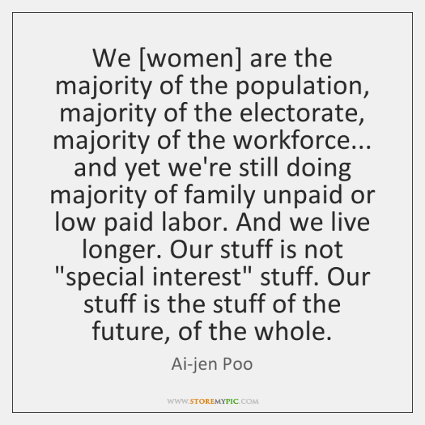 We [women] are the majority of the population, majority of the electorate, ...