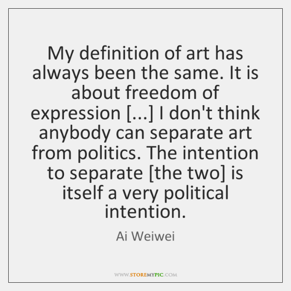 My definition of art has always been the same. It is about ...