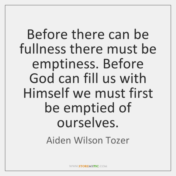 Before there can be fullness there must be emptiness. Before God can ...