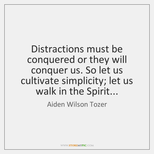 Distractions must be conquered or they will conquer us. So let us ...