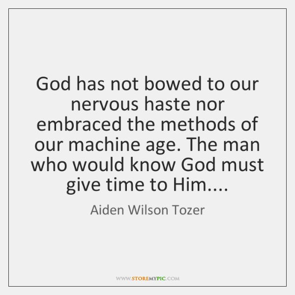 God has not bowed to our nervous haste nor embraced the methods ...