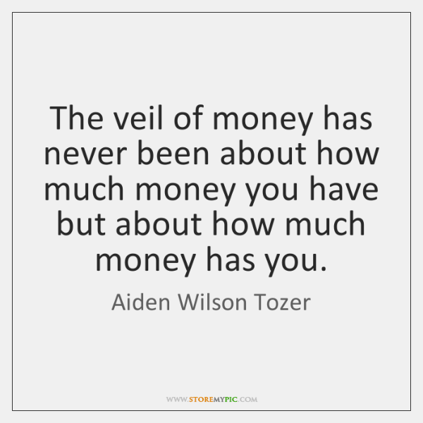 The veil of money has never been about how much money you ...
